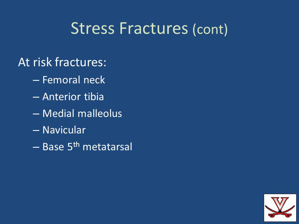 Stress Fractures (cont) At risk fractures: – Femoral neck – Anterior tibia – Medial malleolus – Navicular – Base 5 th metatarsal