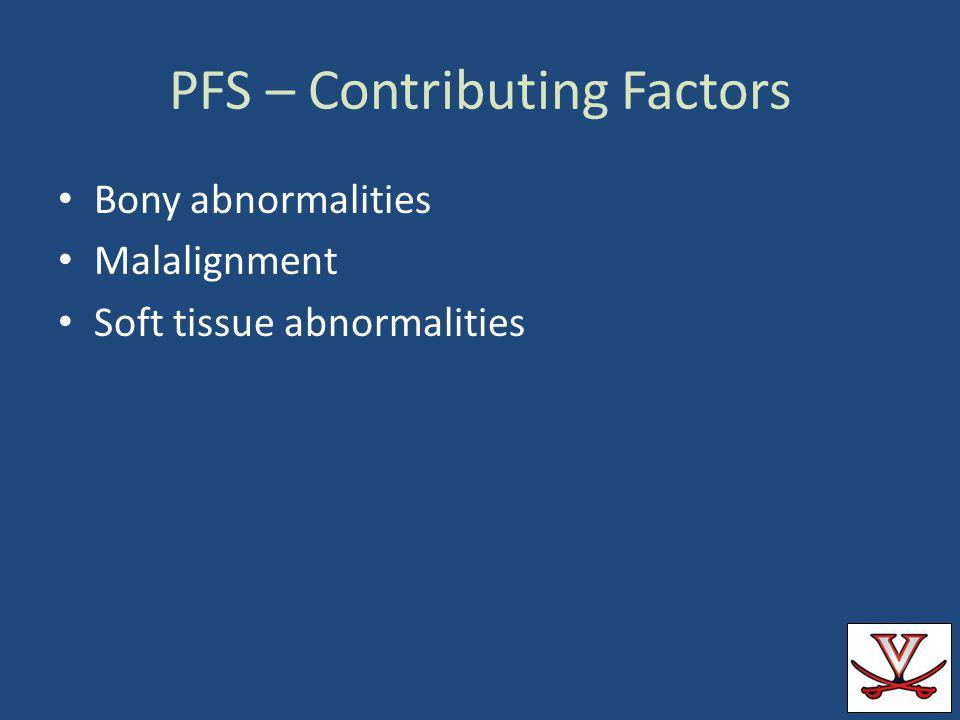 PFS – Contributing Factors Bony abnormalities Malalignment Soft tissue abnormalities
