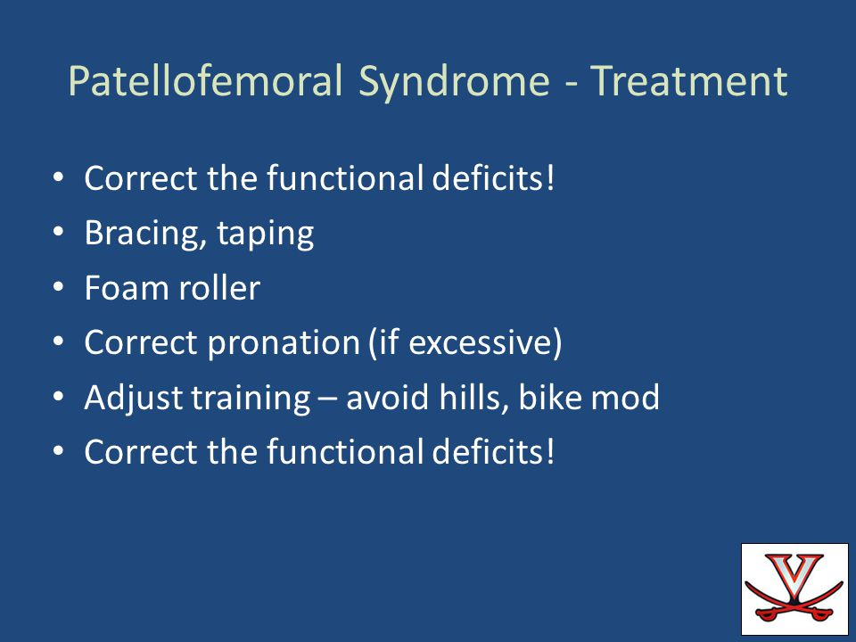 Patellofemoral Syndrome - Treatment Correct the functional deficits! Bracing, taping Foam roller Correct pronation (if excessive) Adjust training – av