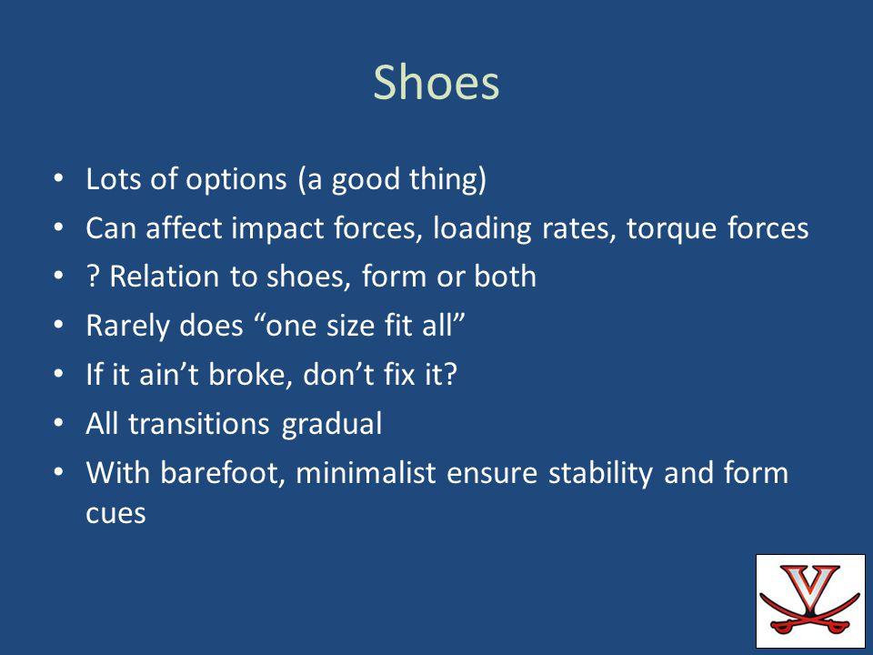 Shoes Lots of options (a good thing) Can affect impact forces, loading rates, torque forces ? Relation to shoes, form or both Rarely does one size fit