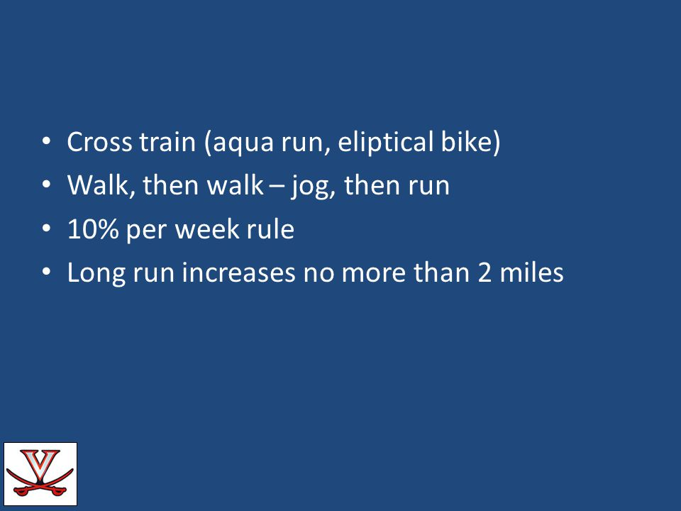 Cross train (aqua run, eliptical bike) Walk, then walk – jog, then run 10% per week rule Long run increases no more than 2 miles
