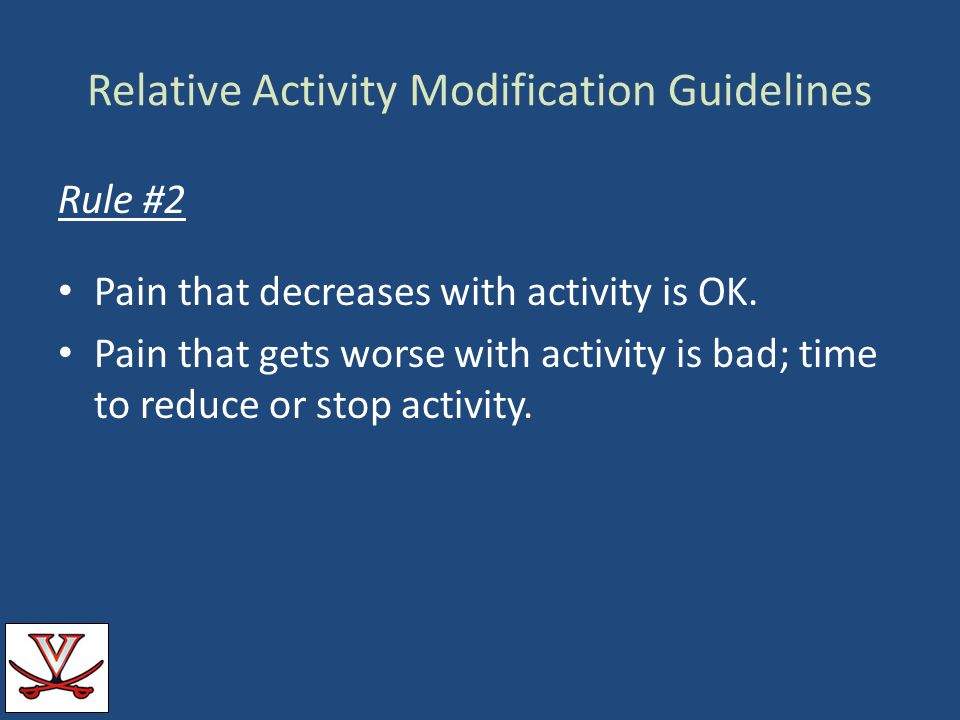 Relative Activity Modification Guidelines Rule #2 Pain that decreases with activity is OK. Pain that gets worse with activity is bad; time to reduce o