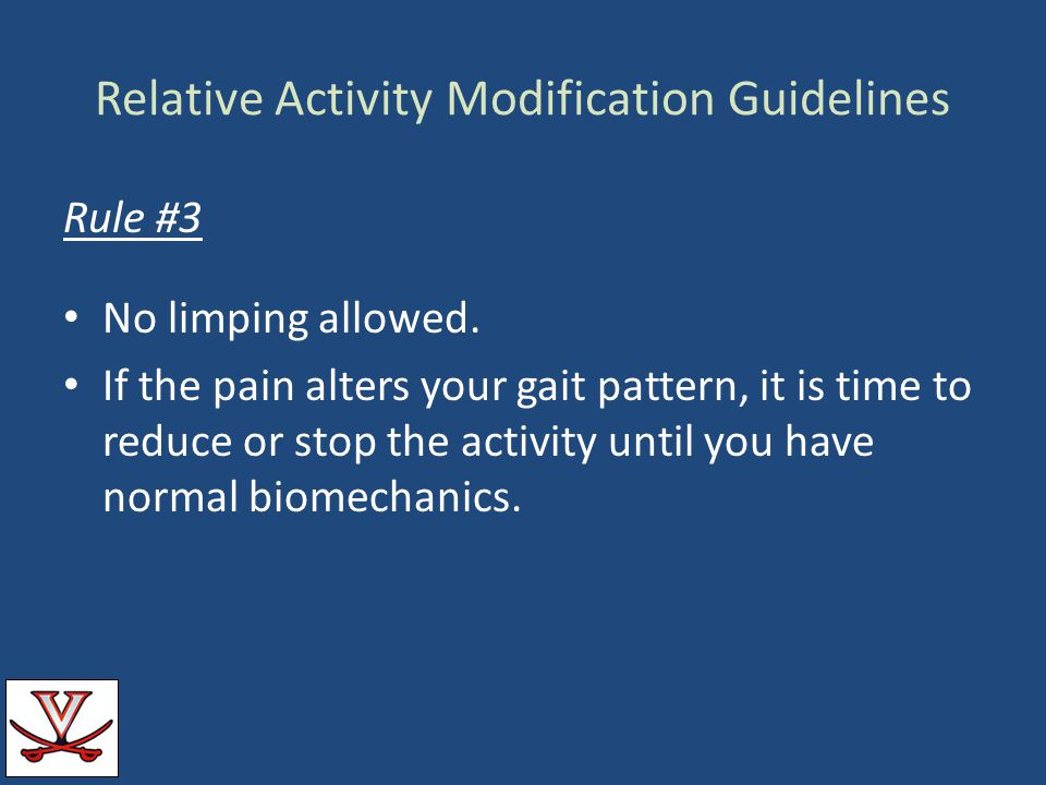Relative Activity Modification Guidelines Rule #3 No limping allowed. If the pain alters your gait pattern, it is time to reduce or stop the activity
