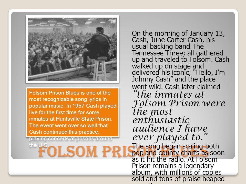 Folsom Prison Blues On the morning of January 13, Cash, June Carter Cash, his usual backing band The Tennessee Three; all gathered up and traveled to
