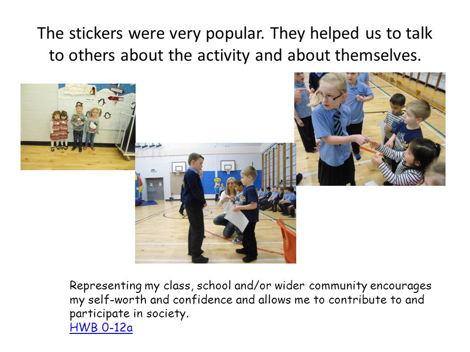 The stickers were very popular. They helped us to talk to others about the activity and about themselves. Representing my class, school and/or wider c