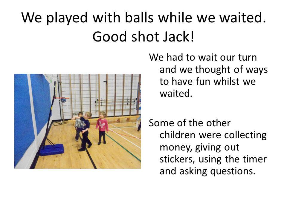 We played with balls while we waited.Good shot Jack.