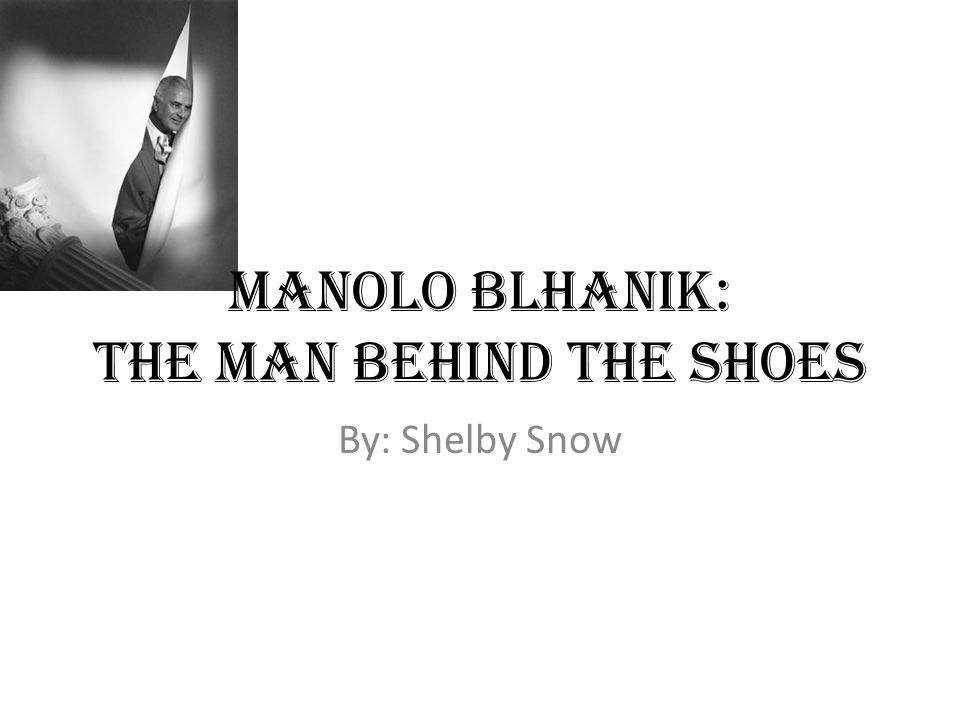 Manolo Blhanik: The man behind the shoes By: Shelby Snow