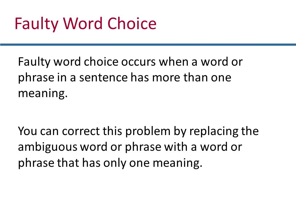 Faulty Word Choice Faulty word choice occurs when a word or phrase in a sentence has more than one meaning. You can correct this problem by replacing