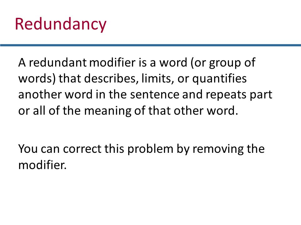 Redundancy A redundant modifier is a word (or group of words) that describes, limits, or quantifies another word in the sentence and repeats part or a