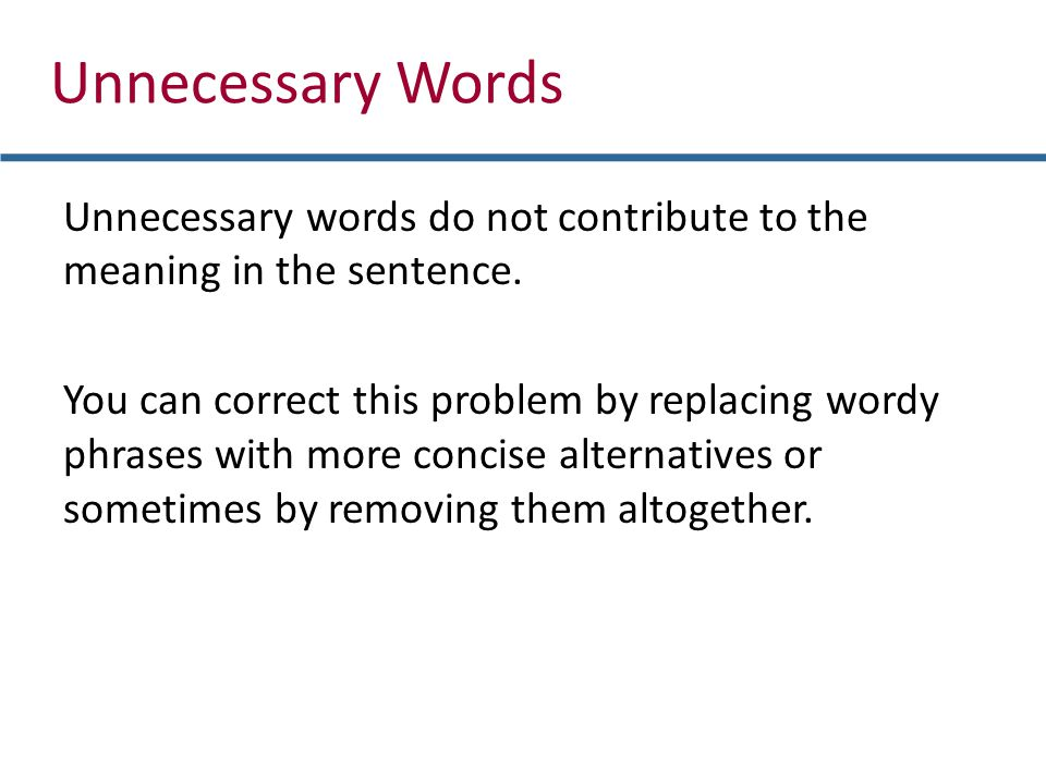 Unnecessary Words Unnecessary words do not contribute to the meaning in the sentence. You can correct this problem by replacing wordy phrases with mor