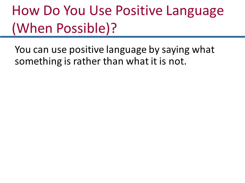 How Do You Use Positive Language (When Possible)? You can use positive language by saying what something is rather than what it is not.