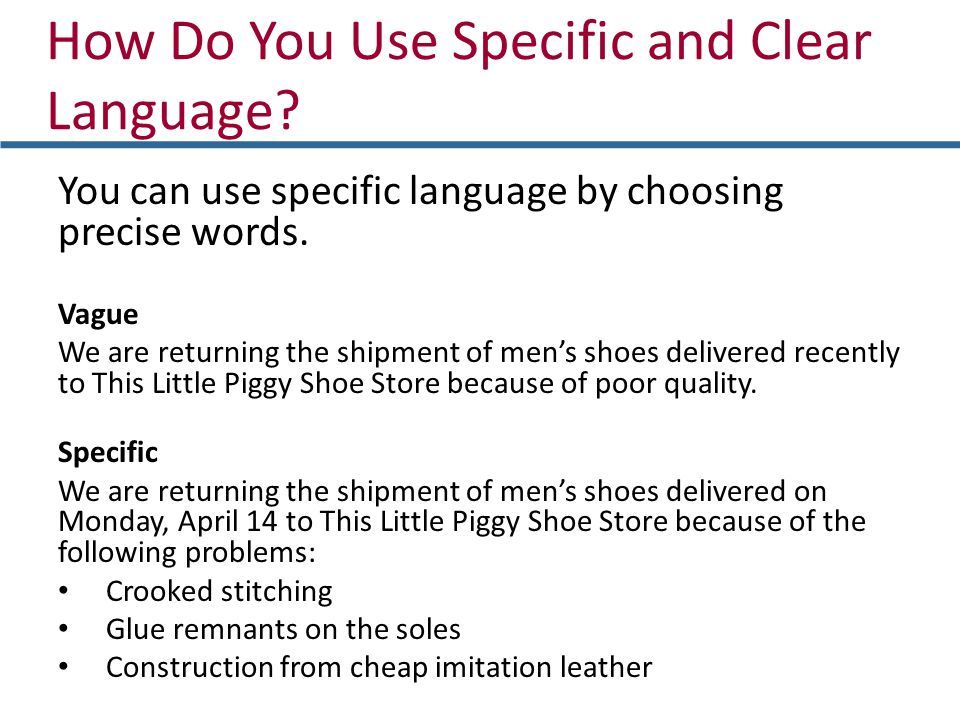 How Do You Use Specific and Clear Language? You can use specific language by choosing precise words. Vague We are returning the shipment of mens shoes