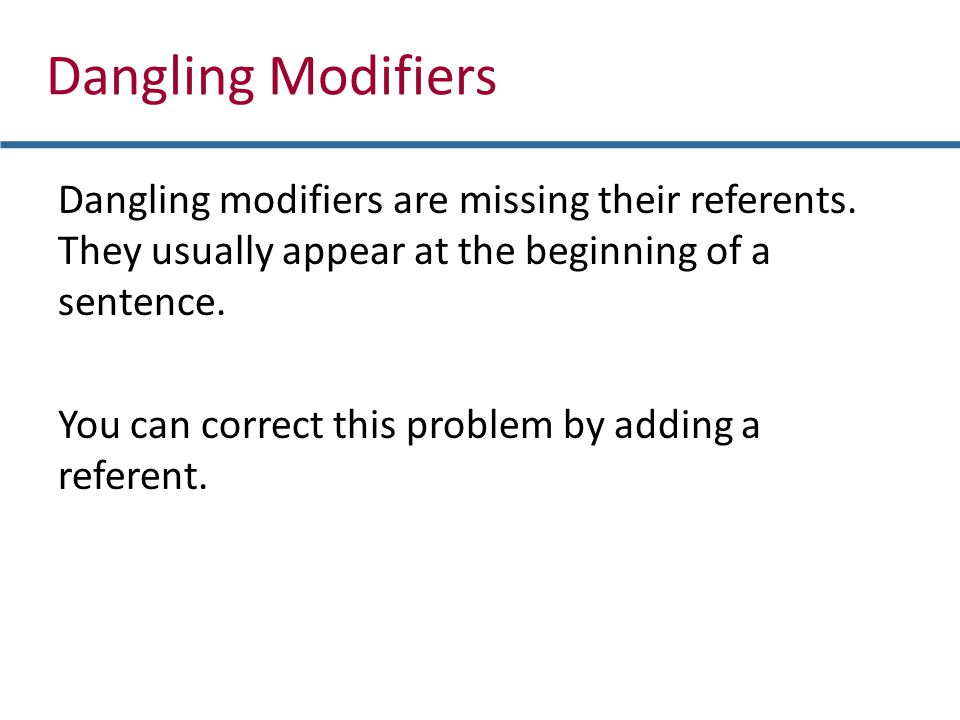 Dangling Modifiers Dangling modifiers are missing their referents. They usually appear at the beginning of a sentence. You can correct this problem by