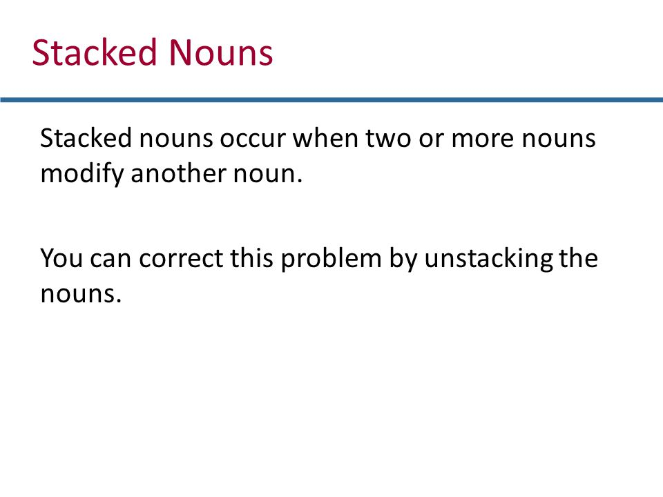 Stacked Nouns Stacked nouns occur when two or more nouns modify another noun. You can correct this problem by unstacking the nouns.