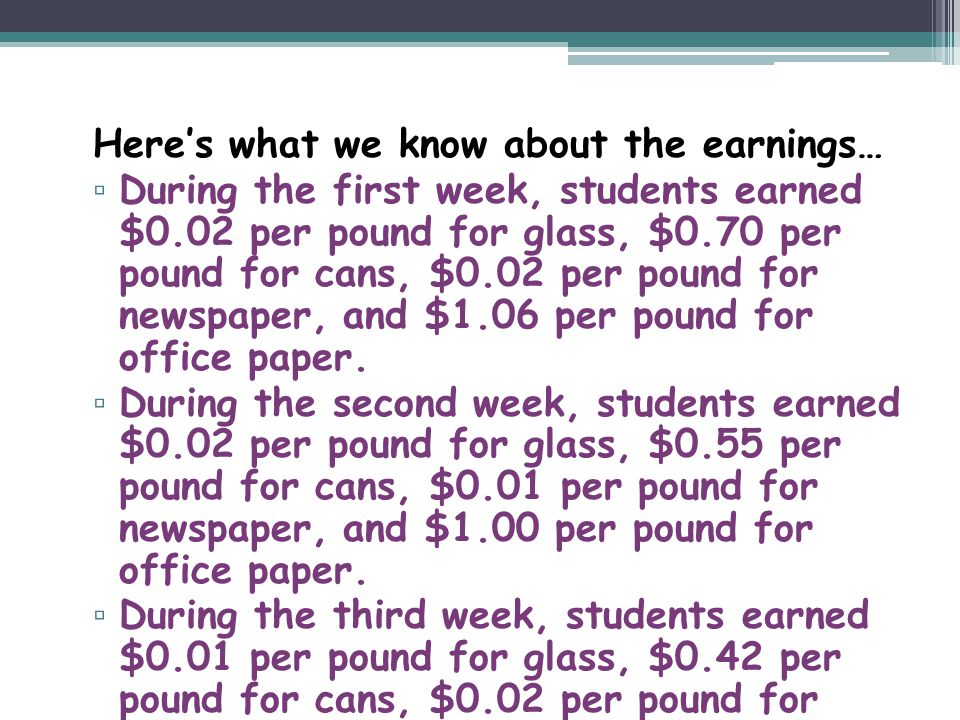 Heres what we know about the earnings… During the first week, students earned $0.02 per pound for glass, $0.70 per pound for cans, $0.02 per pound for newspaper, and $1.06 per pound for office paper.
