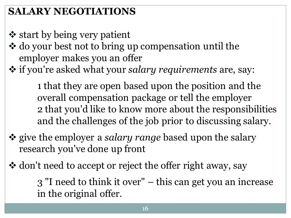 16 SALARY NEGOTIATIONS start by being very patient do your best not to bring up compensation until the employer makes you an offer if you re asked what your salary requirements are, say: 1 that they are open based upon the position and the overall compensation package or tell the employer 2 that you d like to know more about the responsibilities and the challenges of the job prior to discussing salary.