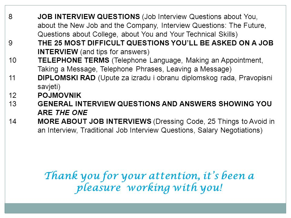 8JOB INTERVIEW QUESTIONS (Job Interview Questions about You, about the New Job and the Company, Interview Questions: The Future, Questions about College, about You and Your Technical Skills) 9THE 25 MOST DIFFICULT QUESTIONS YOULL BE ASKED ON A JOB INTERVIEW (and tips for answers) 10TELEPHONE TERMS (Telephone Language, Making an Appointment, Taking a Message, Telephone Phrases, Leaving a Message) 11DIPLOMSKI RAD (Upute za izradu i obranu diplomskog rada, Pravopisni savjeti) 12POJMOVNIK 13GENERAL INTERVIEW QUESTIONS AND ANSWERS SHOWING YOU ARE THE ONE 14MORE ABOUT JOB INTERVIEWS (Dressing Code, 25 Things to Avoid in an Interview, Traditional Job Interview Questions, Salary Negotiations) Thank you for your attention, its been a pleasure working with you!