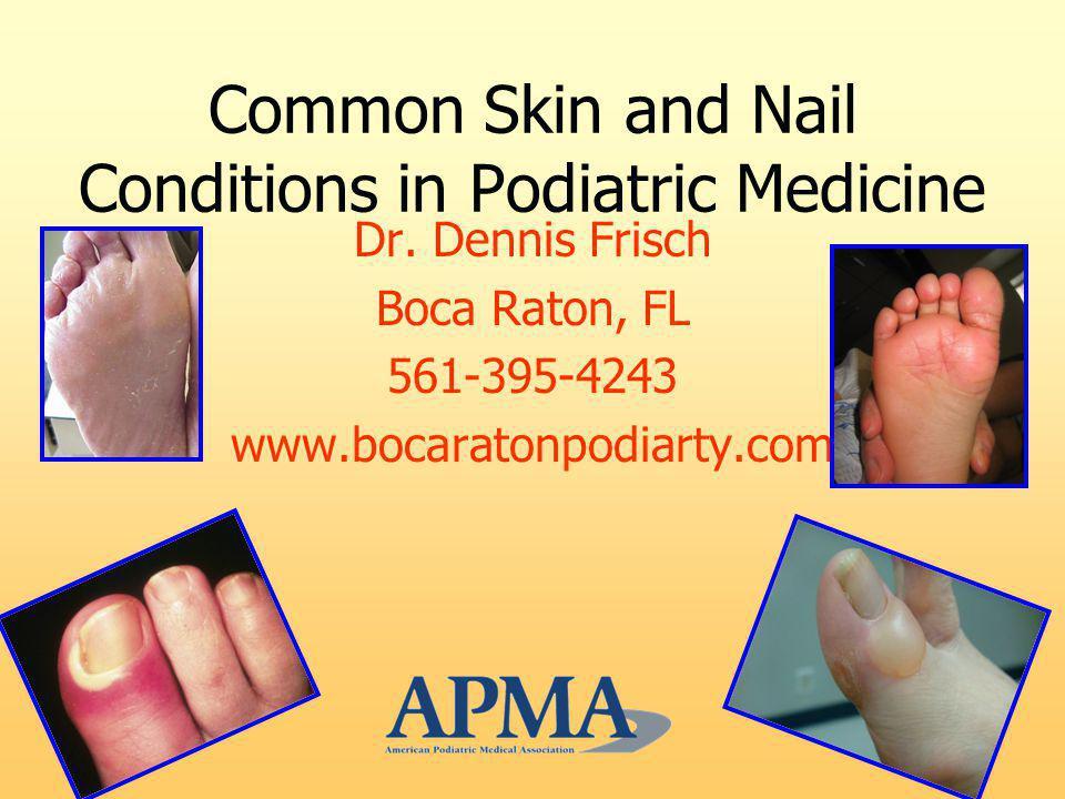 Common Skin and Nail Conditions in Podiatric Medicine Dr. Dennis Frisch Boca Raton, FL 561-395-4243 www.bocaratonpodiarty.com