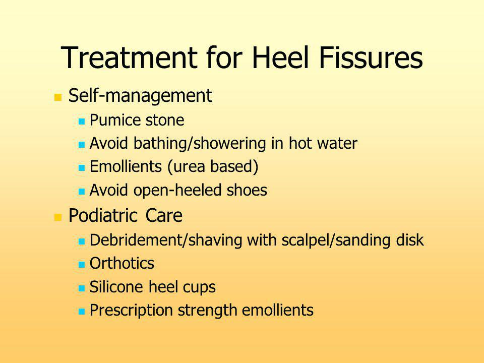 Treatment for Heel Fissures Self-management Pumice stone Avoid bathing/showering in hot water Emollients (urea based) Avoid open-heeled shoes Podiatri