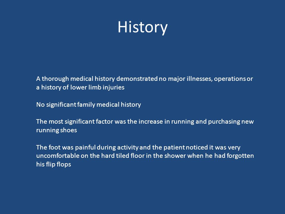 History A thorough medical history demonstrated no major illnesses, operations or a history of lower limb injuries No significant family medical history The most significant factor was the increase in running and purchasing new running shoes The foot was painful during activity and the patient noticed it was very uncomfortable on the hard tiled floor in the shower when he had forgotten his flip flops