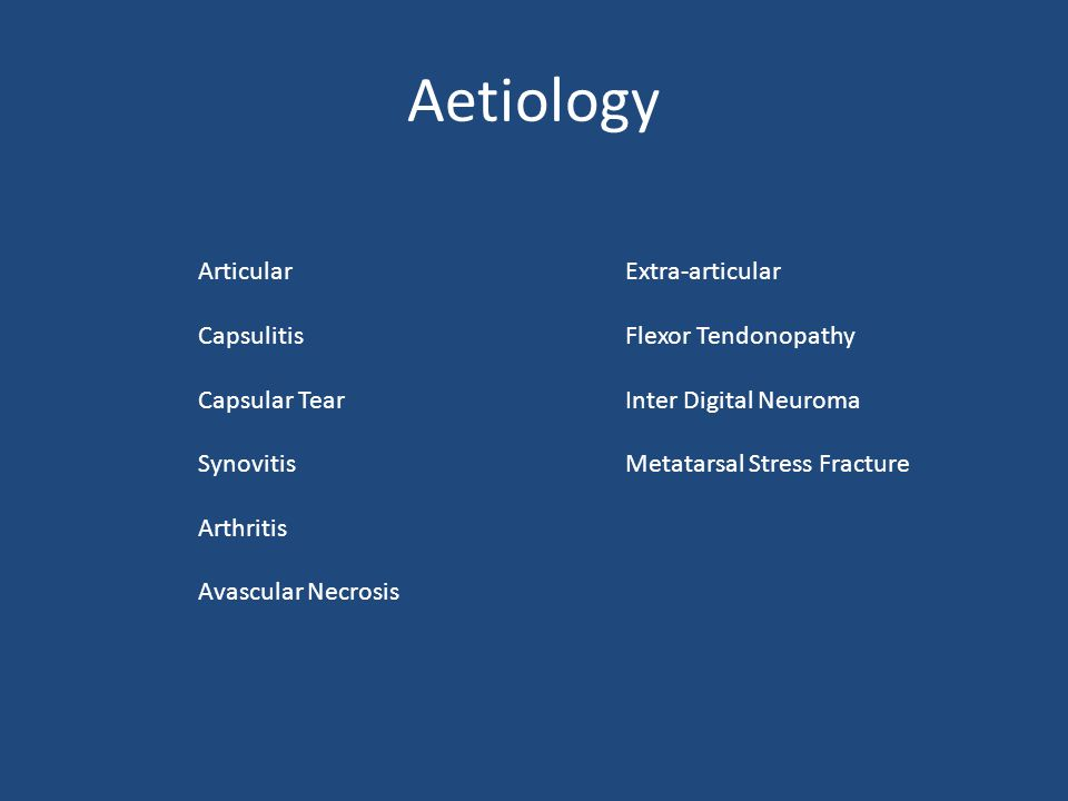 Aetiology Articular Extra-articular CapsulitisFlexor Tendonopathy Capsular TearInter Digital Neuroma SynovitisMetatarsal Stress Fracture Arthritis Avascular Necrosis