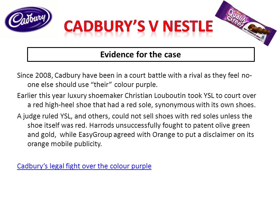 Evidence for the case Since 2008, Cadbury have been in a court battle with a rival as they feel no- one else should use their colour purple. Earlier t