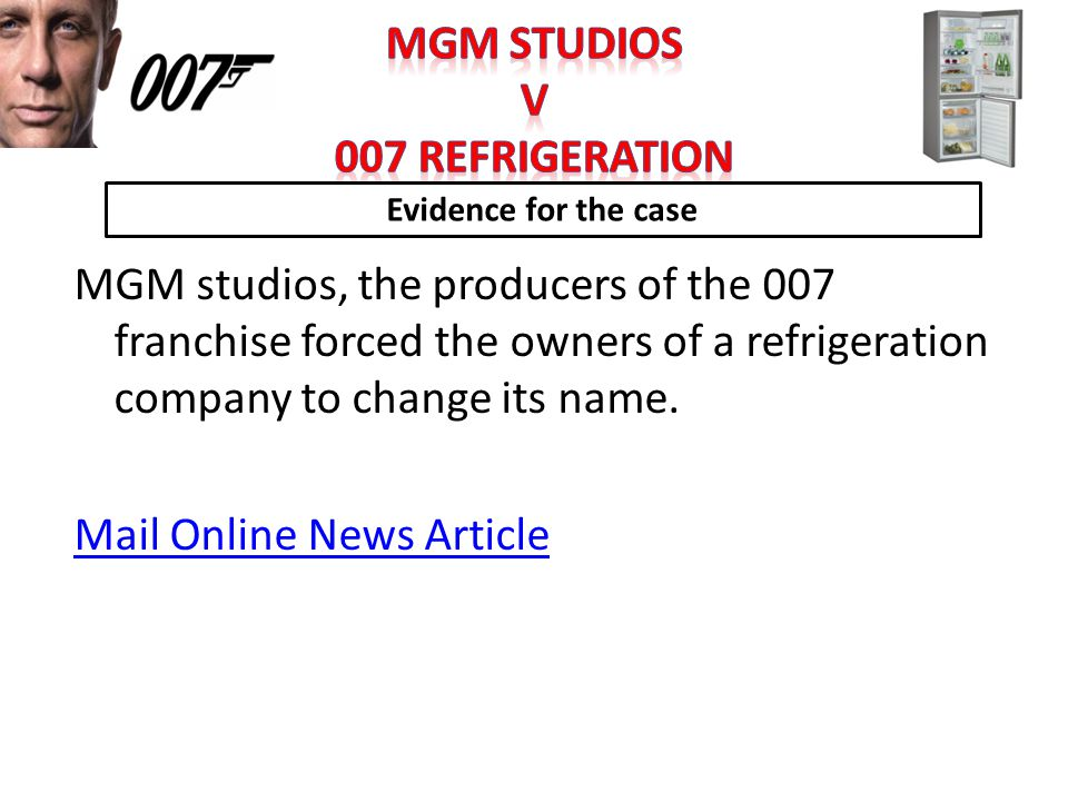 Evidence for the case MGM studios, the producers of the 007 franchise forced the owners of a refrigeration company to change its name. Mail Online New