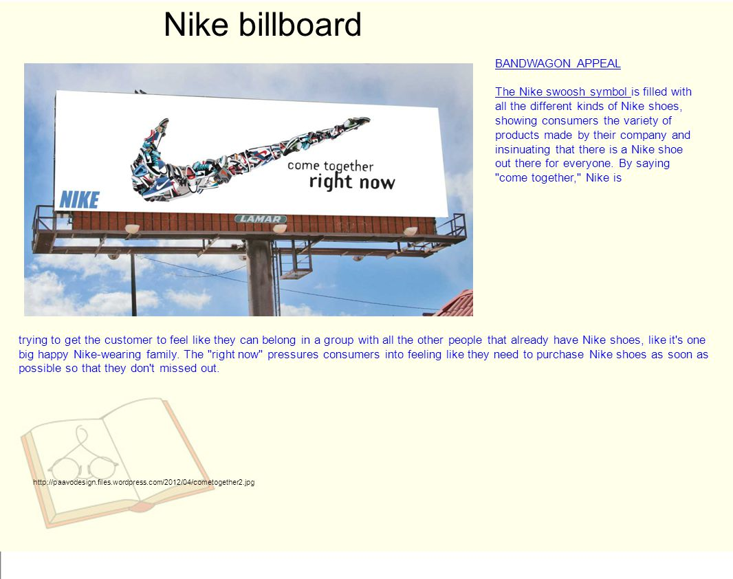Nike billboard http://paavodesign.files.wordpress.com/2012/04/cometogether2.jpg BANDWAGON APPEAL The Nike swoosh symbol is filled with all the different kinds of Nike shoes, showing consumers the variety of products made by their company and insinuating that there is a Nike shoe out there for everyone.