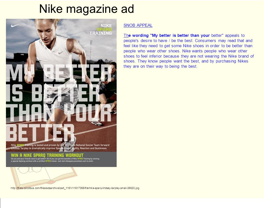 Nike magazine ad http://files.coloribus.com/files/adsarchive/part_1151/11517355/file/nike-sparq-lindsey-tarpley-small-38820.jpg SNOB APPEAL The wording My better is better than your better appeals to people s desire to have / be the best.