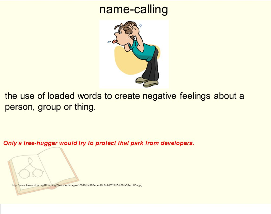 name-calling the use of loaded words to create negative feelings about a person, group or thing.
