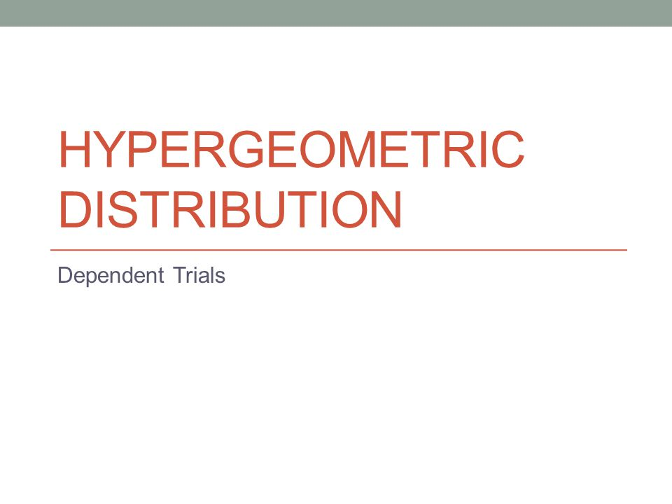 HYPERGEOMETRIC DISTRIBUTION Dependent Trials