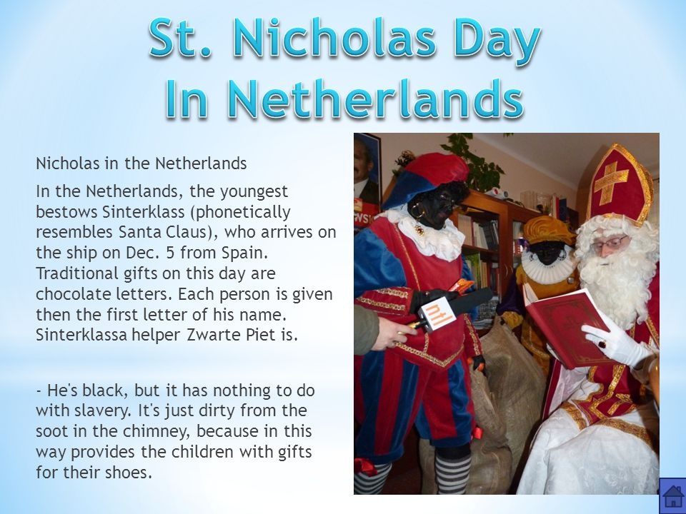 Nicholas in the Netherlands In the Netherlands, the youngest bestows Sinterklass (phonetically resembles Santa Claus), who arrives on the ship on Dec.