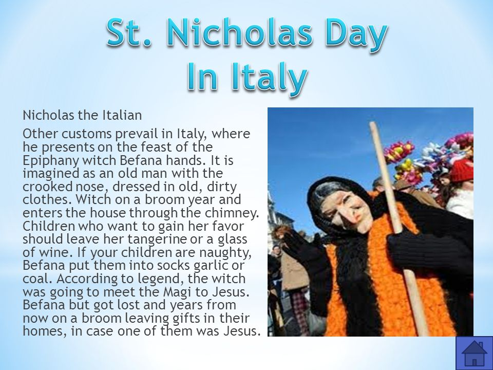 Nicholas the Italian Other customs prevail in Italy, where he presents on the feast of the Epiphany witch Befana hands.