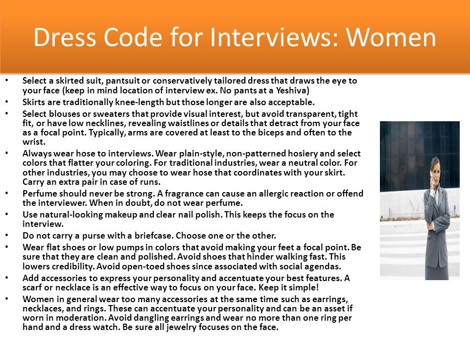 Dress Code for Interviews: Women Select a skirted suit, pantsuit or conservatively tailored dress that draws the eye to your face (keep in mind location of interview ex.