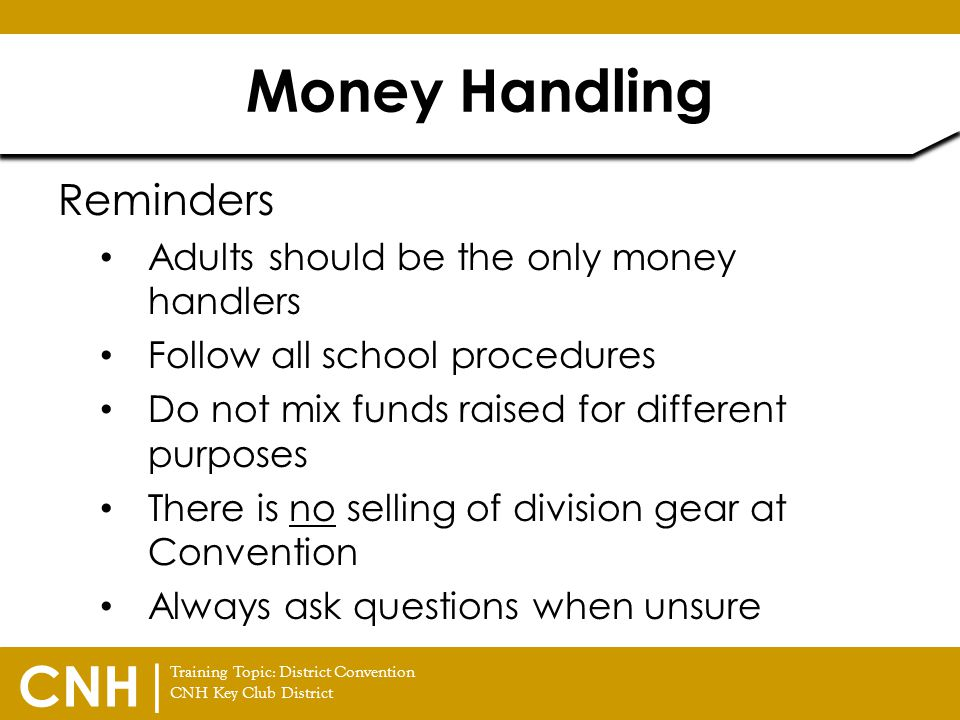 Training Topic: District Convention CNH Key Club District CNH | Reminders Adults should be the only money handlers Follow all school procedures Do not
