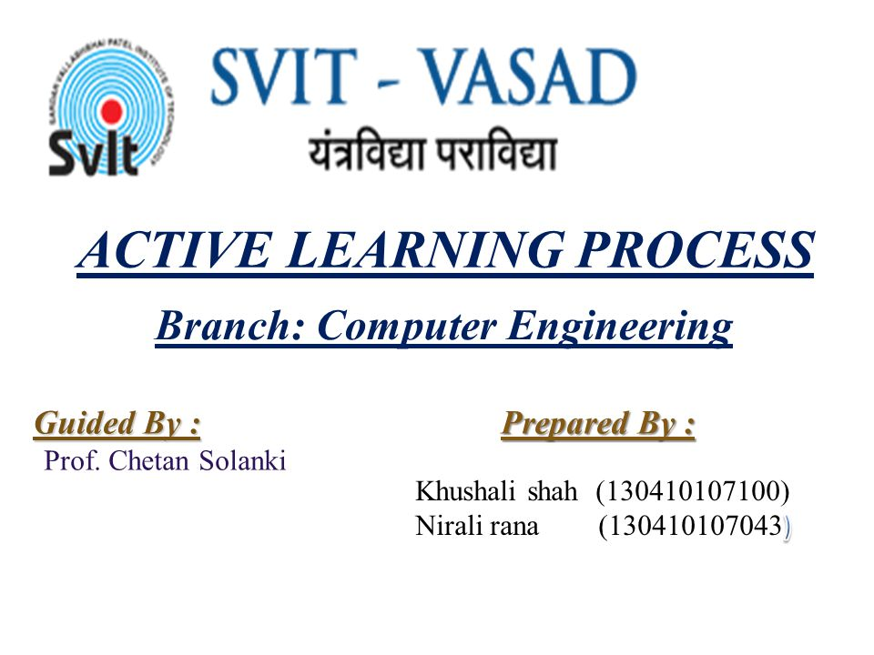 ACTIVE LEARNING PROCESS Prepared By : Guided By : Prof. Chetan Solanki Branch: Computer Engineering