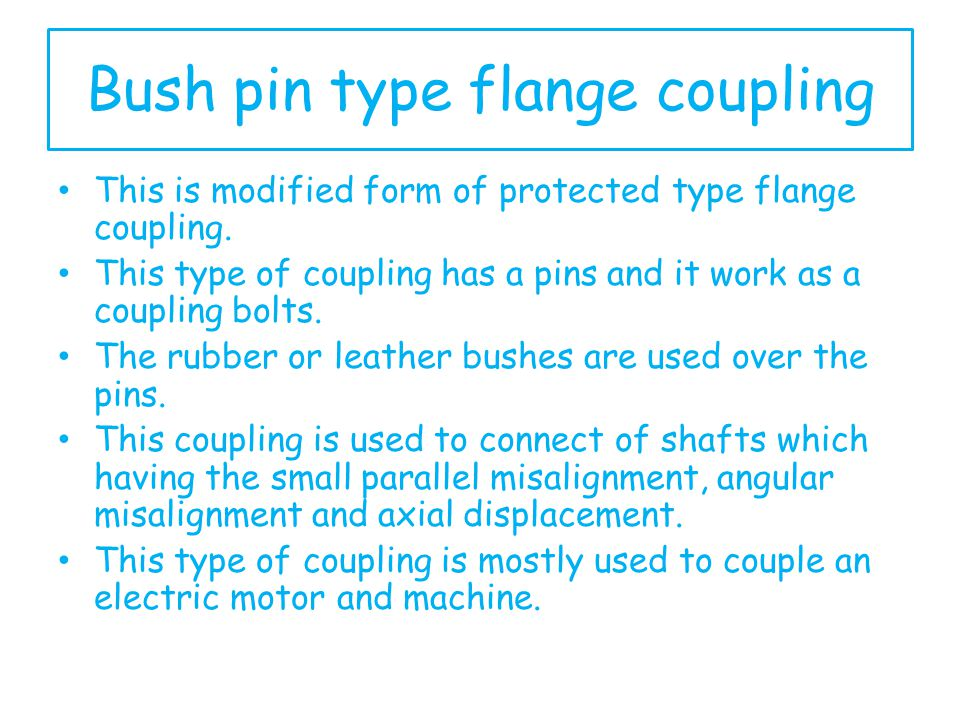 Bush pin type flange coupling This is modified form of protected type flange coupling. This type of coupling has a pins and it work as a coupling bolt