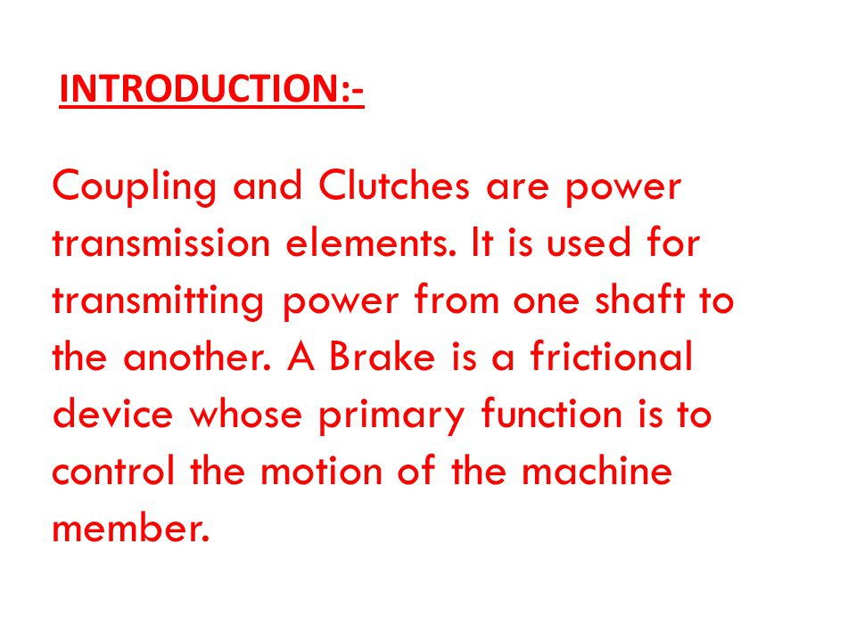 Coupling and Clutches are power transmission elements. It is used for transmitting power from one shaft to the another. A Brake is a frictional device