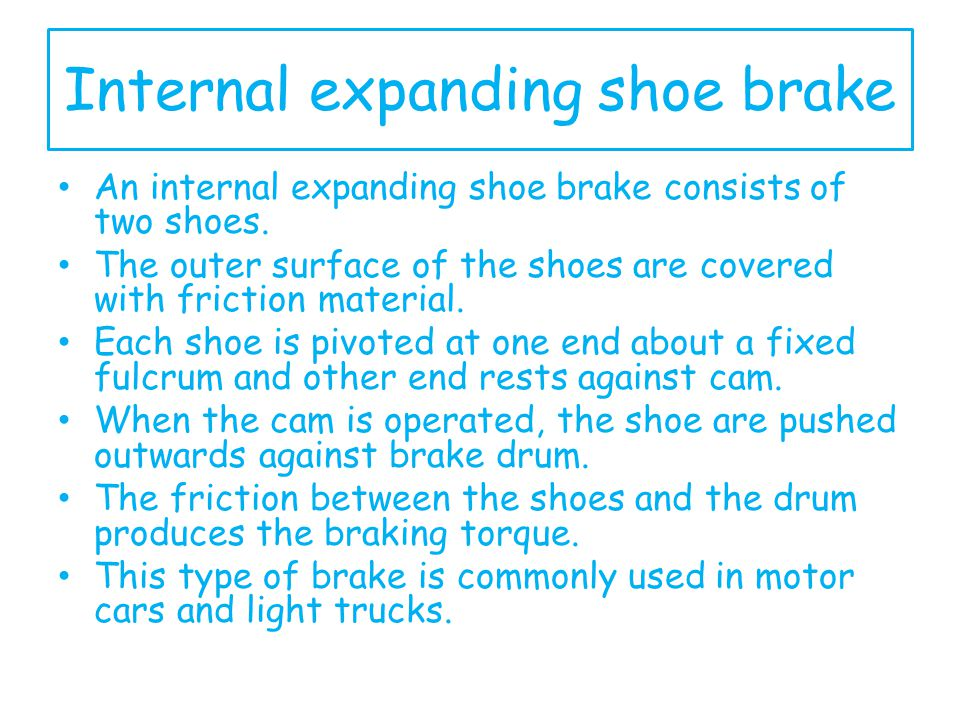 Internal expanding shoe brake An internal expanding shoe brake consists of two shoes. The outer surface of the shoes are covered with friction materia