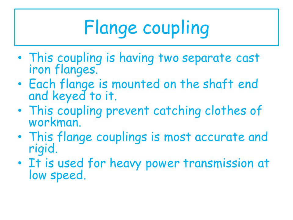 Flange coupling This coupling is having two separate cast iron flanges. Each flange is mounted on the shaft end and keyed to it. This coupling prevent