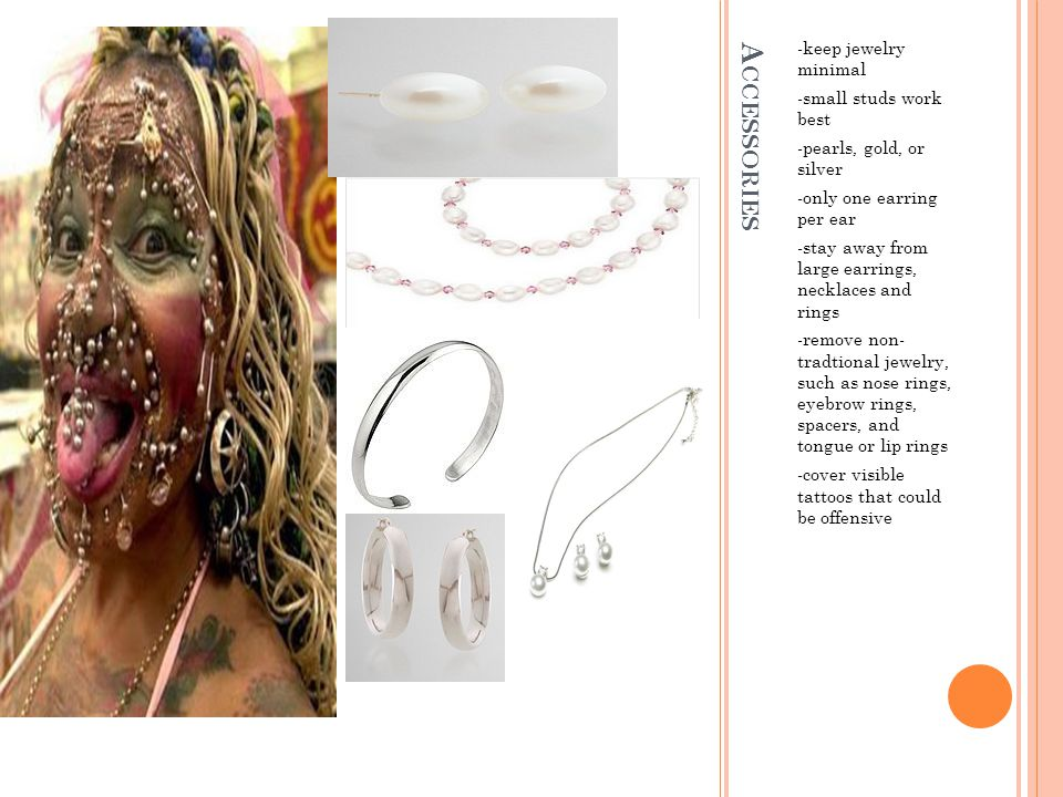 A CCESSORIES -keep jewelry minimal -small studs work best -pearls, gold, or silver -only one earring per ear -stay away from large earrings, necklaces and rings -remove non- tradtional jewelry, such as nose rings, eyebrow rings, spacers, and tongue or lip rings -cover visible tattoos that could be offensive