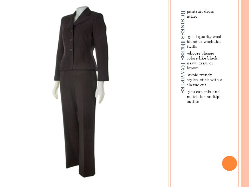 B USINESS D RESS E XAMPLES pantsuit dress attire -good quality wool blend or washable twills -choose classic colors like black, navy, gray, or brown -avoid trendy styles, stick with a classic cut -you can mix and match for multiple outfits