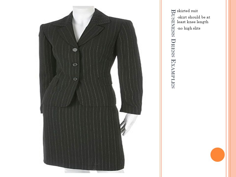 B USINESS D RESS E XAMPLES skirted suit -skirt should be at least knee length -no high slits