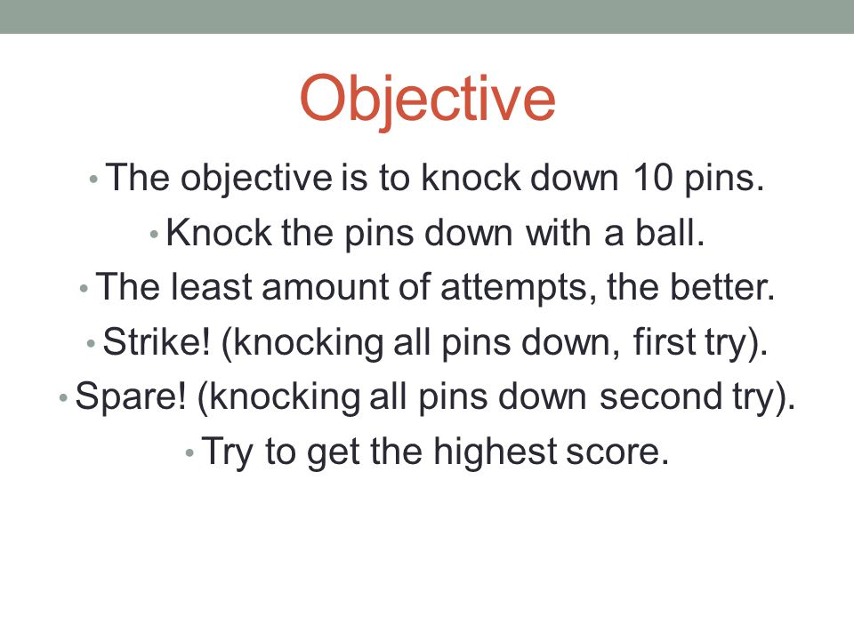 Objective The objective is to knock down 10 pins.Knock the pins down with a ball.