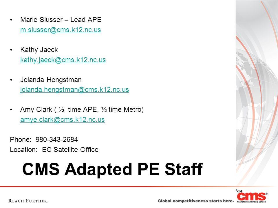 CMS Adapted PE Staff Marie Slusser – Lead APE m.slusser@cms.k12.nc.us Kathy Jaeck kathy.jaeck@cms.k12.nc.us Jolanda Hengstman jolanda.hengstman@cms.k12.nc.us Amy Clark ( ½ time APE, ½ time Metro) amye.clark@cms.k12.nc.us Phone: 980-343-2684 Location: EC Satellite Office