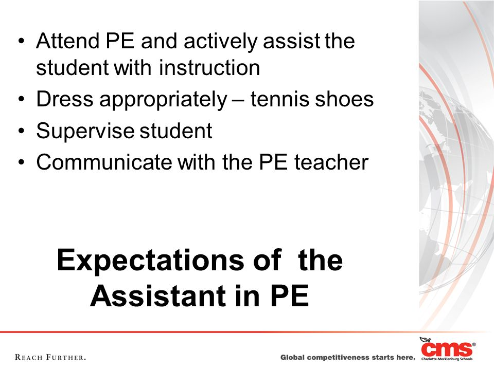 Expectations of the Assistant in PE Attend PE and actively assist the student with instruction Dress appropriately – tennis shoes Supervise student Communicate with the PE teacher