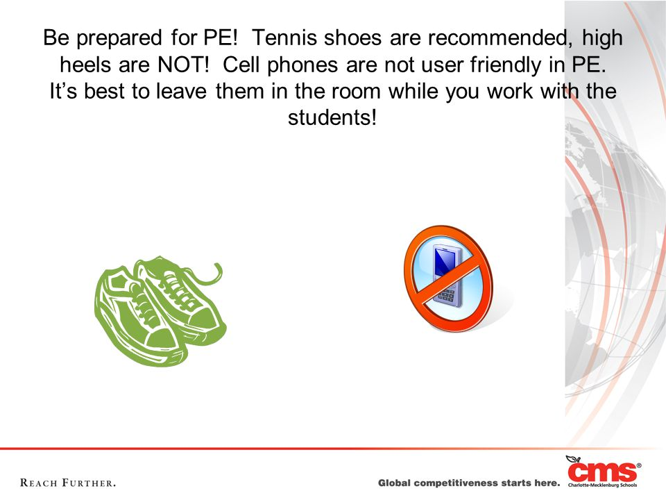 Be prepared for PE. Tennis shoes are recommended, high heels are NOT.