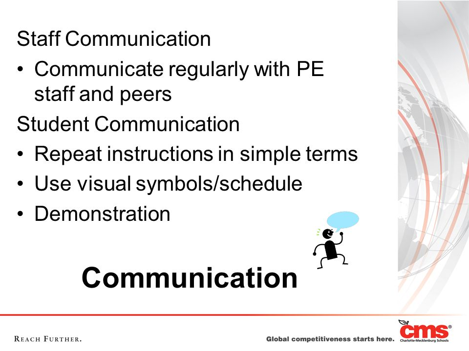 Communication Staff Communication Communicate regularly with PE staff and peers Student Communication Repeat instructions in simple terms Use visual symbols/schedule Demonstration