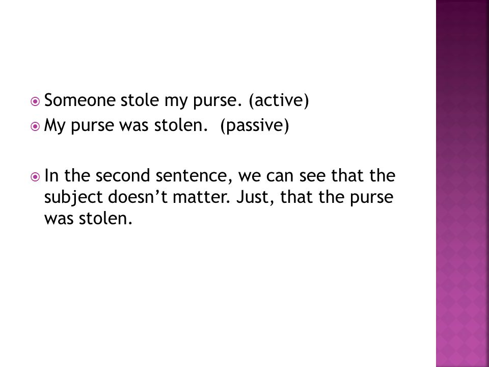 Someone stole my purse. (active) My purse was stolen.
