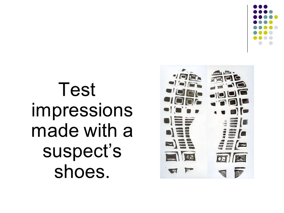 Test impressions made with a suspects shoes.